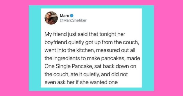 funny tweets roasting women men tweets twitter battle of the sexes | Marc @MarcSnetiker My friend just said tonight her boyfriend quietly got up couch, went into kitchen, measured out all ingredients make pancakes, made One Single Pancake, sat back down on couch, ate quietly, and did not even ask her if she wanted one