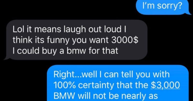 choosing beggar delusional rejects good deal for cheap car   sorry? Lol means laugh out loud think its funny want 3000 could buy bmw Right well can tell with 100% certainty 3,000 BMW will not be nearly as reliable or cost-effective as my Civic. But fair enough, good luck with search car