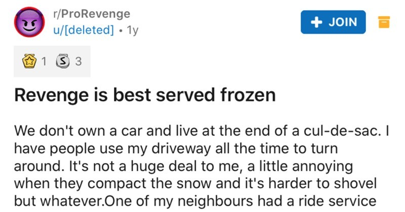 Canadian takes revenge on his loud and rude neighbor with a frozen trash can | r/ProRevenge JOIN u/[deleted 1y 1 3 3 Revenge is best served frozen don't own car and live at end cul-de-sac have people use my driveway all time turn around s not huge deal little annoying they compact snow and 's harder shovel but whatever.One my neighbours had ride service come pick up their child every day van would park my spot and begin honking at like 8am worked nights at time half time he'd be half parked on