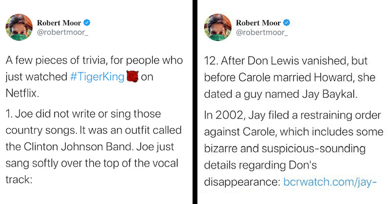 Fascinating twitter thread reveals secrets that netflix tiger king left out, tiger king podcast, robert moor | Robert Moor @robertmoor_ few pieces trivia people who just watched #TigerKingon Netflix. 1. Joe did not write or sing those country songs an outfit called Clinton Johnson Band. Joe just sang softly over top vocal track: YouTube at | After Don Lewis vanished, but before Carole married Howard, she dated guy named Jay Baykal 2002, Jay filed restraining order against Carole, which includes