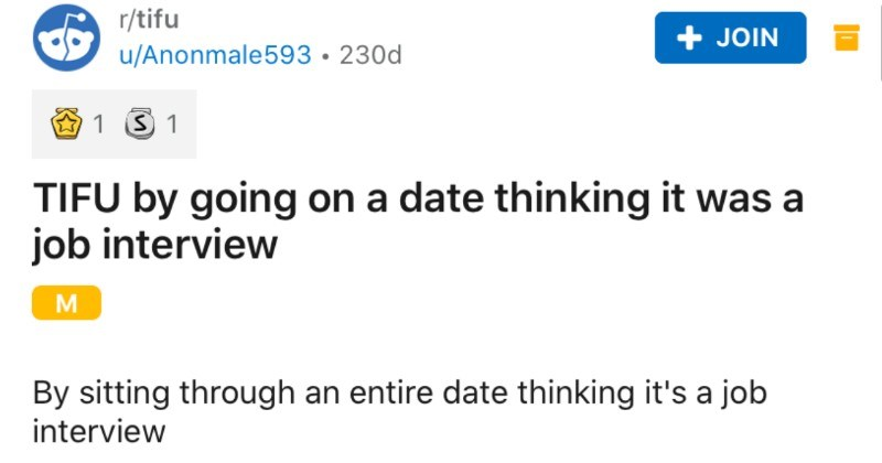 Man assumes that the date he's on is a job interview | r/tifu JOIN u/Anonmale593 230d 1 S 1 TIFU by going on date thinking job interview By sitting through an entire date thinking 's job interview So this happened past 24hrs 19 year old male making my way through college, and also work at restaurant make ends meet. Now could consider pretty smart except comes social interactions can almost never pick up on little hints such as flirting.