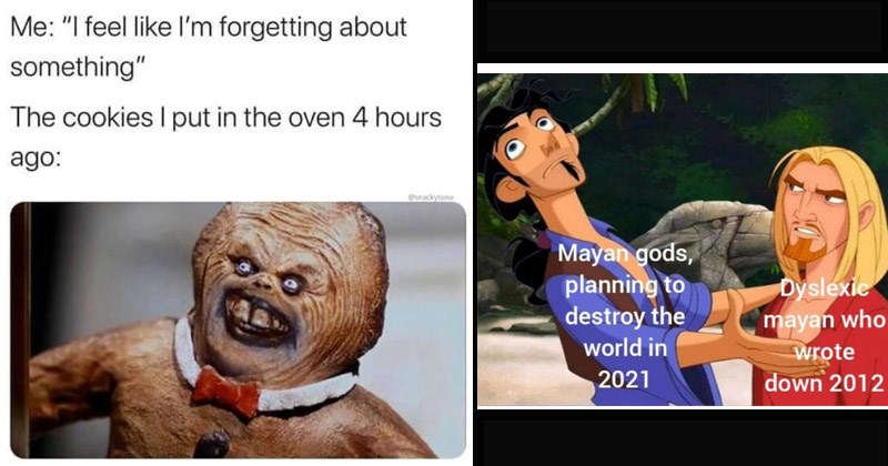 Funny random memes   feel like l'm forgetting about something cookies put oven 4 hours ago: Onackytuna   The Road to El Dorado Mayan gods, planning destroy world 2021 Dyslexic mayan who wrote down 2012