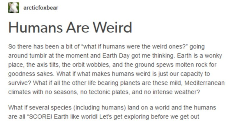 A Tumblr thread honors a lot of things that make humans so weird | arcticfoxbear Humans Are Weird So there has been bit if humans were weird ones going around tumblr at moment and Earth Day got thinking. Earth is wonky place axis tilts orbit wobbles, and ground spews molten rock goodness sakes if makes humans weird is just our capacity survive if all other life bearing planets are these mild, Mediterranean climates with no seasons, no tectonic plates, and no intense weather if several species