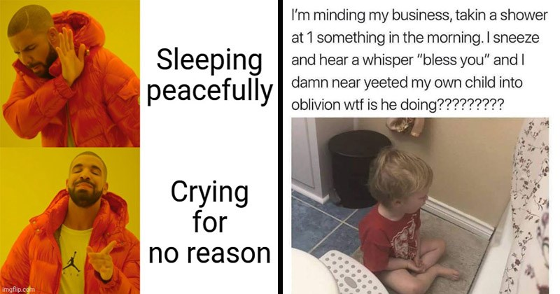 "Funny memes about parenting | drakeposting Sleeping peacefully Crying no reason imgflip.com | minding my business, takin shower at 1 something morning sneeze and hear whisper ""bless and damn near yeeted my own child into oblivion wtf is he doing"