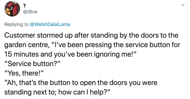 Twitter users describe time that customers were completely wrong | @t8ne Replying WelshDalaiLama Customer stormed up after standing by doors garden centre been pressing service button 15 minutes and been ignoring Service button Yes, there Ah s button open doors were standing next can help?