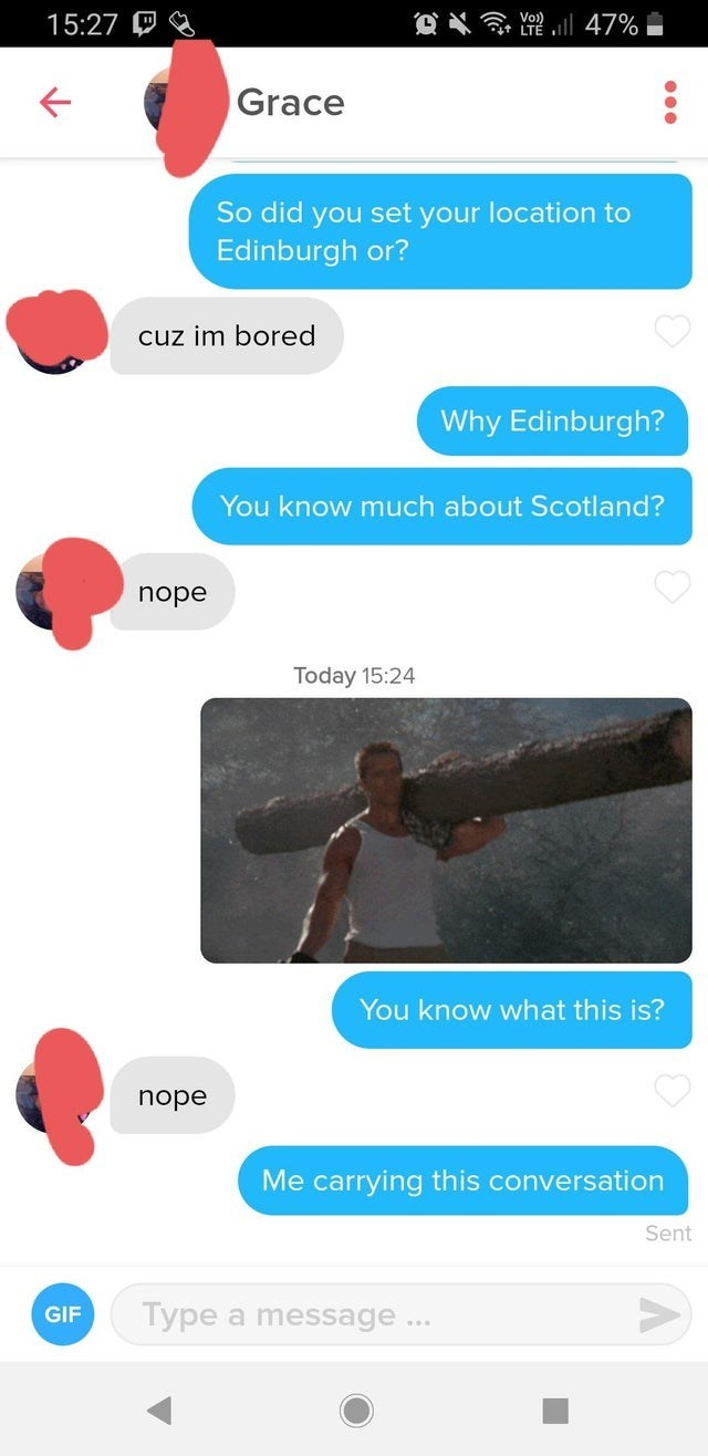 top tinder posts of the week | Person - 15:27 47% Grace So did set location Edinburgh or? cuz im bored Why Edinburgh know much about Scotland? nope Today 15:24 know this is? nope carrying this conversation Sent Type message GIF