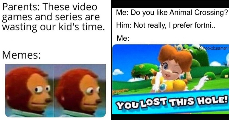 Funny memes about video games | monkey puppet Parents: These video games and series are wasting our kid's time. Memes: | Do like Animal Crossing? Him: Not really prefer fortni nooksbasement YOU LOST THIS HOLE! mario golf