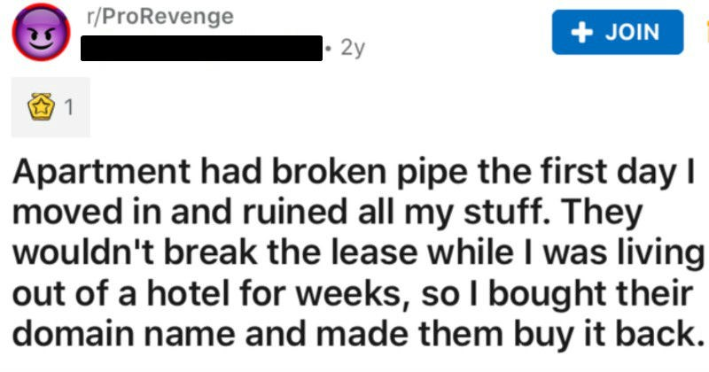 Tenant's pipe breaks, stuff gets ruined, and landlord won't break the lease | r/ProRevenge u/moderate_extremist 2y JOIN 1 Apartment had broken pipe first day moved and ruined all my stuff. They wouldn't break lease while living out hotel weeks, so bought their domain name and made them buy back had just moved cross country job with my girlfriend, and found nice apartment suburbs. Building nice, staff seemed fine, everything seemed order. After unloading all our boxes and organizing clothes on