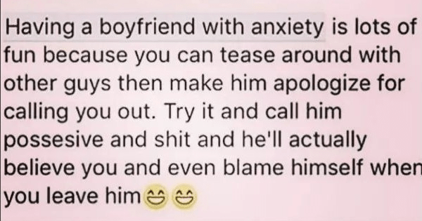 Cringey dating posts, social media, dating posts, relationship, boyfriend, girlfriend | Having boyfriend with anxiety is lots fun because can tease around with other guys then make him apologize calling out. Try and call him possesive and shit and he'll actually believe and even blame himself leave him e s 3 Comm Like Comment Share