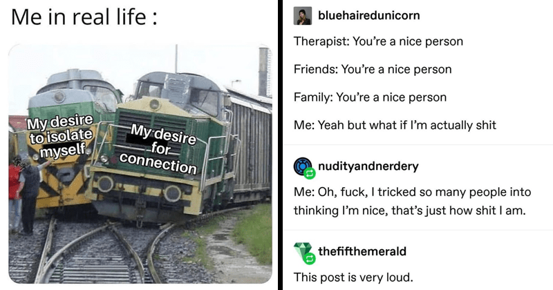 Funny random memes, dank memes, relatable memes, anxiety, self-deprecating memes | real life My desire isolate myself My desire connection trainwreck | bluehairedunicorn Therapist nice person Friends nice person Family nice person Yeah but if l'm actually shit nudityandnerdery Oh, fuck tricked so many people into thinking nice s just shit am. thefifthemerald This post is very loud.