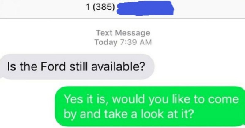 Guy tries to sell his Ford, and a choosing beggar crashes the whole operation | texting Text Message Today 7:39 AM Is Ford still available? Yes is, would like come by and take look at ?