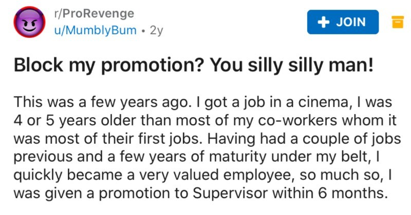 Cinema manager blocks guy's promotion, so he takes revenge by overfilling the stock room | r/ProRevenge MumblyBum Block my promotion silly silly man! This few years ago got job cinema 4 or 5 years older than most my co-workers whom most their first jobs. Having had couple jobs previous and few years maturity under my belt quickly became very valued employee, so much so given promotion Supervisor within 6 months general manager loved Swiss army knife would take care projection duties