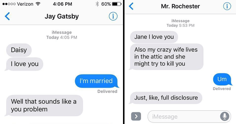 Fake texts from the lover boys of literature | o00 Verizon 4:06 PM 60% Jay Gatsby iMessage Today 4:05 PM Daisy love married Delivered Well sounds like problem iMessage | ooo Verizon 5:54 PM 43% Mr. Rochester iMessage Today 5:53 PM Jane love Also my crazy wife lives attic and she might try kill Um Delivered Just, like, full disclosure iMessage