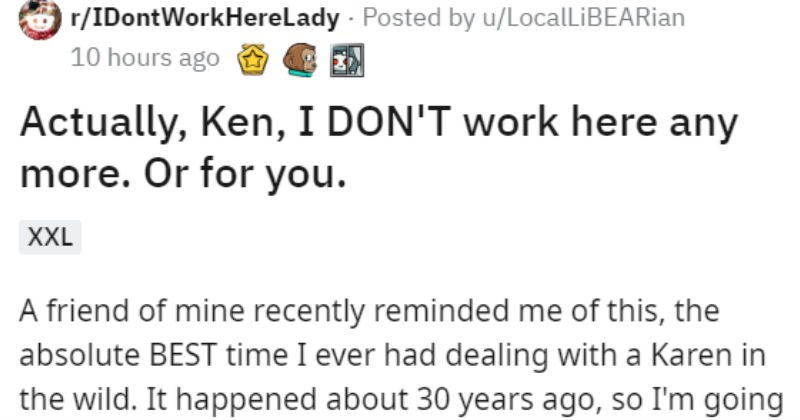 Employees leave store when new entitled male karen manager buys the place | r/IDontWorkHereLady Posted by u/LocalLiBEARian 10 hours ago Actually, Ken DON'T work here any more. Or XXL friend mine recently reminded this absolute BEST time ever had dealing with Karen wild happened about 30 years ago, so going strictly by memory here also have no clue name male Karen is, so call him Ken. Sorry this came out so long but think enjoy TLDR at bottom.