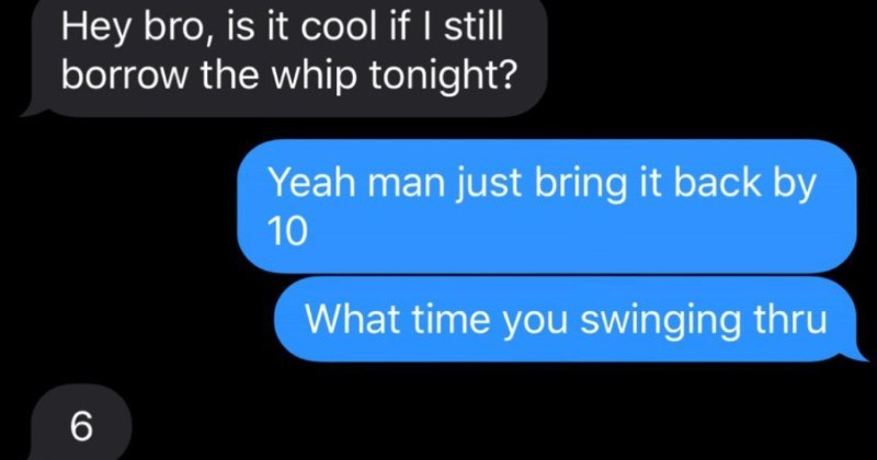 Choosing beggar expects his friend to loan him his new car for a date | Today 2:34 PM Hey bro, is cool if still borrow whip tonight? Yeah man just bring back by 10 time swinging thru Aight homie. See then