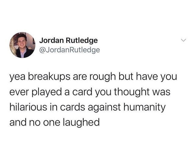 top ten daily white people tweets | Person - Jordan Rutledge @JordanRutledge yea breakups are rough but have ever played card thought hilarious cards against humanity and no one laughed