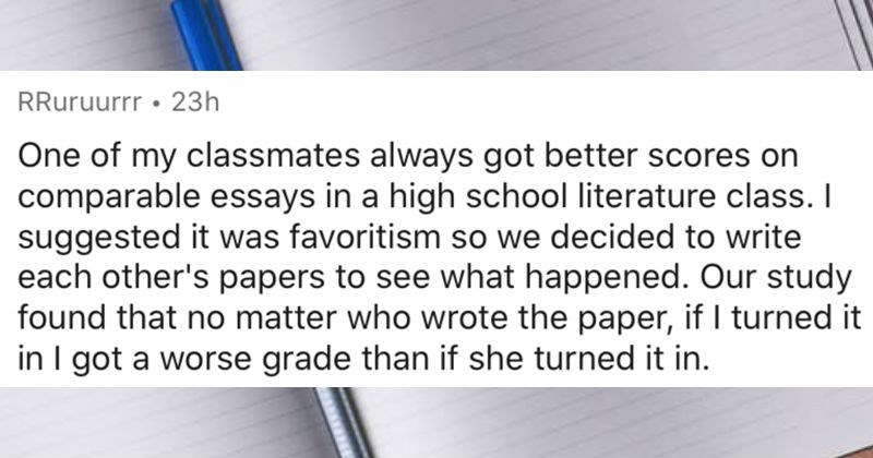 People describe the most blatant cases of favoritism that they've witnessed   RRuruurrr 23h One my classmates always got better scores on comparable essays high school literature class suggested favoritism so decided write each other's papers see happened. Our study found no matter who wrote paper, if turned got worse grade than if she turned