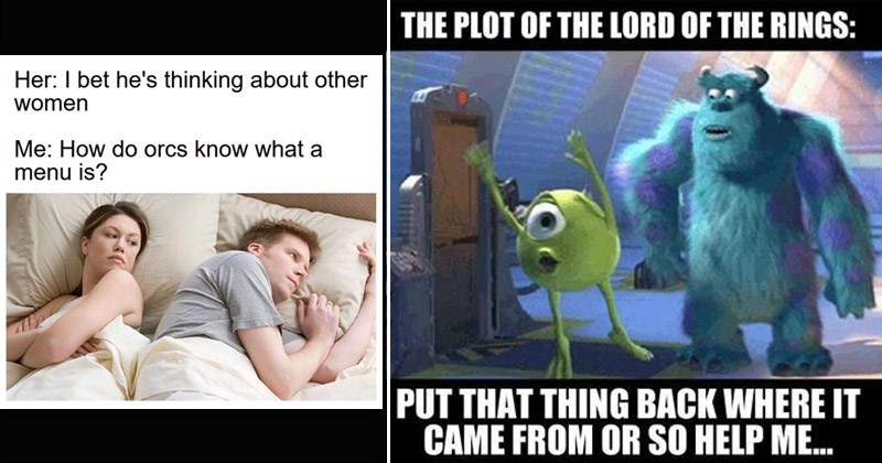 Funny Lord of the Rings memes | Her bet he's thinking about other women do orcs know menu is? | Monsters Inc. PLOT LORD RINGS: RIsatsm PUT THING BACK WHERE CAME OR SO HELP .