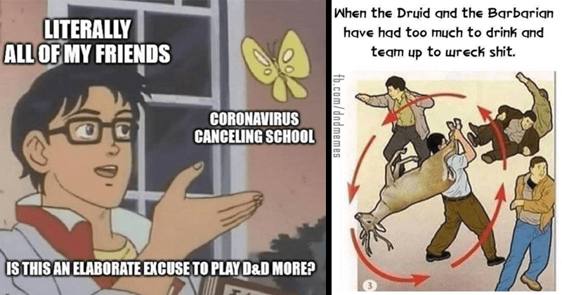 Funny dungeon and dragons memes | LITERALLY ALL MY FRIENDS CORONAVIRUS CANCELING SCHOOL IS THIS AN ELABORATE EXCUSE PLAY D&D MORE? is this a pigeon | Druid and Barbarian have had too much drink and team up wreck shit. 3. fb.com/dndmemes