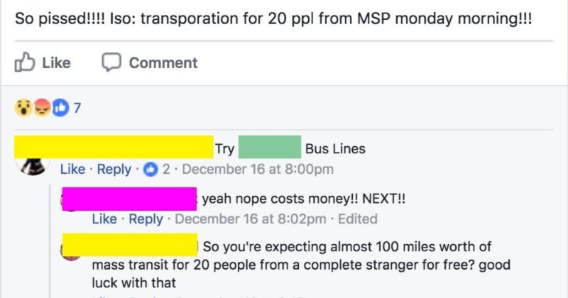 Choosing beggar needs a free 100-mile bus trip for twenty people | December 16 at 7:56pm So pissed Iso: transporation 20 ppl MSP monday morning Like Comment Try Bus Lines Like Reply 2. December 16 at 8:00pm yeah nope costs money NEXT Like Reply December 16 at 8:02pm Edited So expecting almost 100 miles worth mass transit 20 people complete stranger free? good luck with Like Reply December 16 at 8:15pm