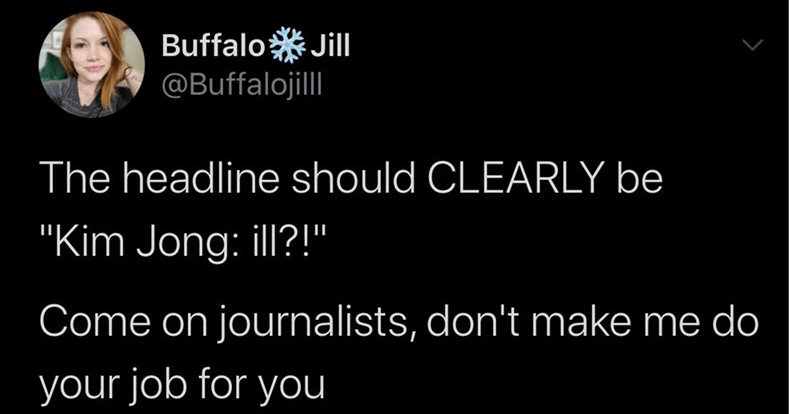 "Funny tweets, twitter memes, twitter jokes, quarantine, relatable | Buffalo Jill @Buffalojil headline should CLEARLY be ""Kim Jong: ill Come on journalists, don't make do job 12:02 PM 4/21/20 Twitter Android"