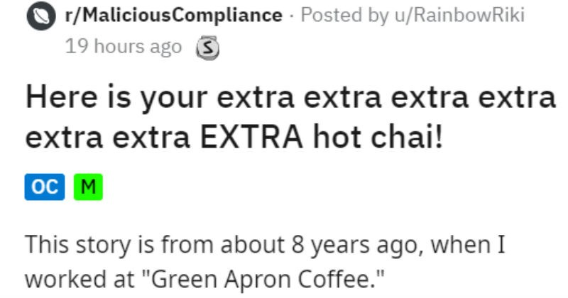 "Customer asks for extremely hot tea and gets it | r/MaliciousCompliance Posted by u/RainbowRiki 19 hours ago 3 Here is extra extra extra extra extra extra EXTRA hot chai This story is about 8 years ago worked at ""Green Apron Coffee store where worked drive thru store, so this day working drive thru bar making drinks. Anyone who is working on drive thru side will wear headset even if arent greeting customers minivan pulled up box, and before even got greet her--"