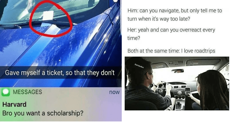 funny car memes | Gave myself ticket, so they don't MESSAGES now Harvard Bro want scholarship? | Him: can navigate, but only tell turn s way too late? Her: yeah and can overreact every time? Both at same time love roadtrips BadJokellen