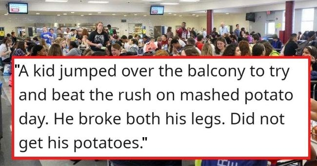 "AskReddit school disturbing stories students past true story nsfw | ""A kid jumped over balcony try and beat rush on mashed potato day. He broke both his legs. Did not get his potatoes."""