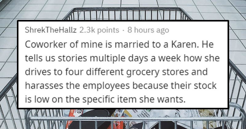 Stories of people who are related to Karens, and know them | ShrekTheHallz 2.3k points 8 hours ago Coworker mine is married Karen. He tells us stories multiple days week she drives four different grocery stores and harasses employees because their stock is low on specific item she wants.