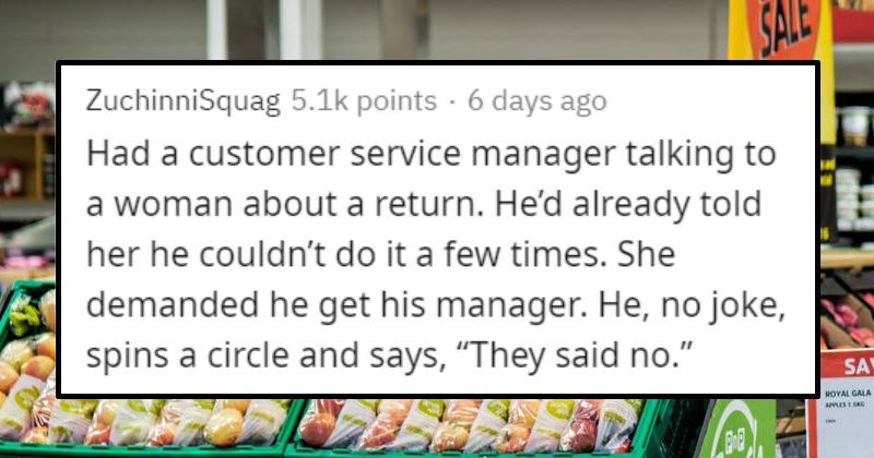 Funny and exciting stories of people who didn't give a care | ZuchinniSquag 5.1k points 6 days ago Had customer service manager talking woman about return. He'd already told her he couldn't do few times. She demanded he get his manager. He, no joke, spins circle and says They said no.