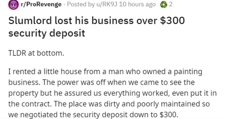 Guy gets revenge on bad landlord by buying website and posting competitor's information | r/ProRevenge Posted by u/RK9J 10 hours ago Slumlord lost his business over $300 security deposit TLDR at bottom rented little house man who owned painting business power off came see property but he assured us everything worked, even put contract place dirty and poorly maintained so negotiated security deposit down 300. Turned out heat/air didn't work, along with refrigerator and dishwasher asked him have