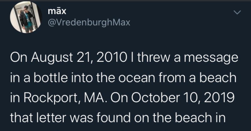 Quick Twitter thread about a message in a bottle turning up nine years later | māx @VredenburghMax On August 21, 2010 threw message bottle into ocean beach Rockport, MA. On October 10, 2019 letter found on beach France am mind blown. 9 years.
