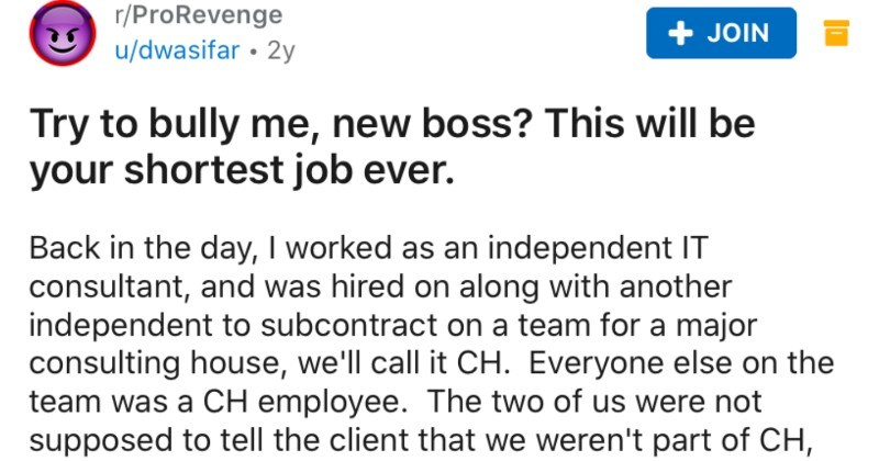 New boss is a bully and tries to play alpha, but the independent IT consultant reports them | r/ProRevenge JOIN u/dwasifar 2y Try bully new boss? This will be shortest job ever. Back day worked as an independent consultant, and hired on along with another independent subcontract on team major consulting house call CH. Everyone else on team CH employee two us were not supposed tell client weren't part CH, but client figured out pretty fast, because independents were doing most work while CH's cod