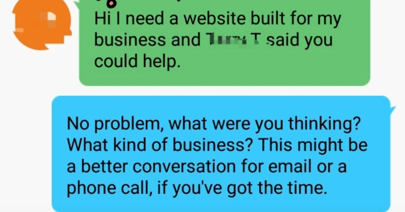 Perfect stranger expects someone to build them website for free | Hi need website built my business and Tirr: T said could help. No problem were thinking kind business? This might be better conversation email or phone call, if got time.