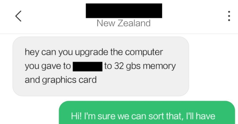 Choosing beggar gets a free computer, and then proceeds to ask for a free upgrade as well | New Zealand hey can upgrade computer gave 32 gbs memory and graphics card Hi sure can sort ll have get prices on components tonight and get back prices? u said computer free his schoolwork