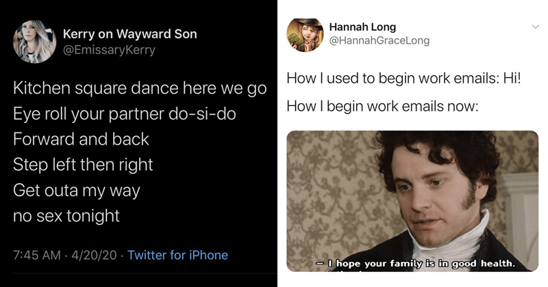 Funny tweets, twitter memes, relatable tweets, coronavirus tweets, covid-19, lockdown, quarantine tweets | Hannah Long @HannahGraceLong used begin work emails: Hi begin work emails now: O hope family is good health. | Kerry on Wayward Son @EmissaryKerry Kitchen square dance here go Eye roll partner do-si-do Forward and back Step left then right Get outa my way no sex tonight 7:45 AM 4/20/20 Twitter iPhone