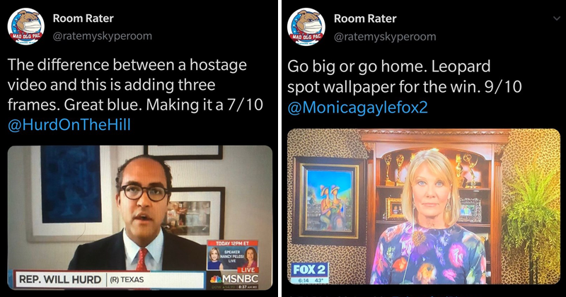 Funny twitter account Room Rater rates peoples homes based on the backgrounds of their video calls | Room Rater MAD DCG PAC @ratemyskyperoom STRONG. BE difference between hostage video and this is adding three frames. Great blue. Making 7/10 @HurdOnTheHill TODAY 12PM ET SPEAKER NANCY PELOSI LIVE LIVE REP. WILL HURD (R) TEXAS MSNBC DOW A54.99 | MAD OGG PAC Go big or go home. Leopard spot wallpaper win. 9/10 @Monicagaylefox2 FOX 2 6:14 43° 6:51 PM 23 Apr 20 Twitter iPhone