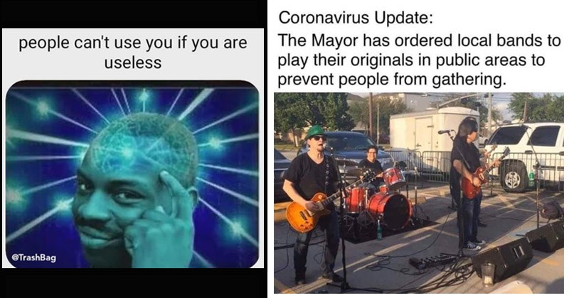Funny random memes | roll safe people can't use if are useless @TrashBag | Coronavirus Update Mayor has ordered local bands play their originals public areas prevent people gathering.