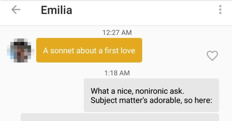 Guy on Tinder writes a sonnet about first love | Emilia 12:27 AM sonnet about first love 1:18 AM nice, nonironic ask. Subject matter's adorable, so here: She places hand chest with heart -blaze, Each halting thump dance heat and joy. No other one could brighten up her days, Delightful nights' embrace with caring boy. No earthly sight as great as she him, Undressing nude morning bedside light.