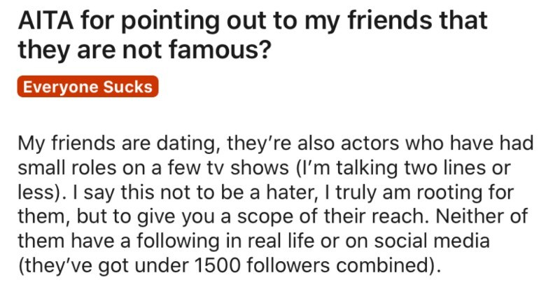 Girl's friends think that they're famous, and she tells them otherwise | AITA pointing out my friends they are not famous? Everyone Sucks My friends are dating, they're also actors who have had small roles on few tv shows talking two lines or less say this not be hater truly am rooting them, but give scope their reach. Neither them have following real life or on social media (they've got under 1500 followers combined Anyway last week posted group picture on Instagram people celebrating friends