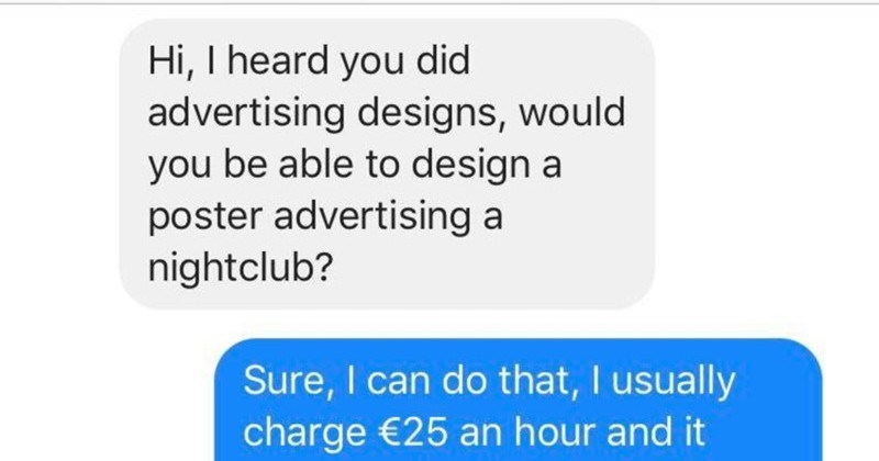Man doesn't understand hourly pay, and assumes that it's a scam | 7:08 PM ni 60 Home (1) Hi heard did advertising designs, would be able design poster advertising nightclub? Sure can do usually charge €25 an hour and would probably take 2-3 hours make, is ok