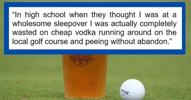 askreddit truths admit family reveal harsh | octo_bean 662 points 14 hours ago high school they thought at wholesome sleepover actually completely wasted on cheap vodka running around on local golf course and peeing without abandon