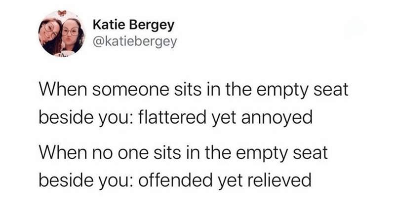 Funny random tweets, twitter memes, stupid tweets, personal attacks, dank memes | Katie Bergey @katiebergey someone sits empty seat beside flattered yet annoyed no one sits empty seat beside offended yet relieved