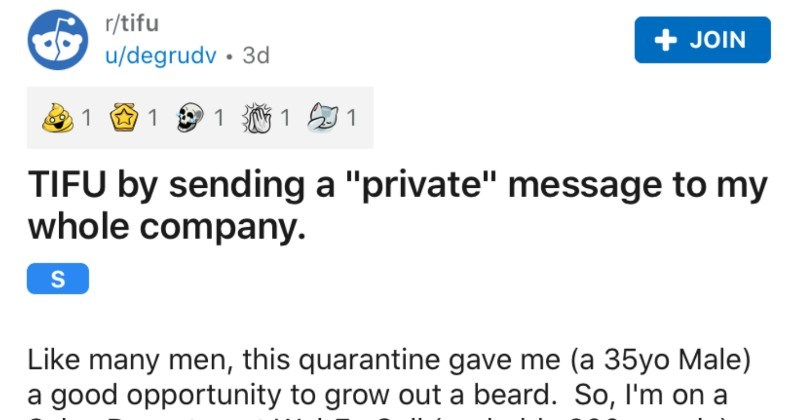 "Man accidentally sends a private message to the whole company | r/tifu JOIN u/degrudv 3d 1 1 1 TIFU by sending private"" message my whole company. Like many men, this quarantine gave 35yo Male good opportunity grow out beard. So on Sales Department WebEx Call (probably 300 people) and since no one has seen about month"