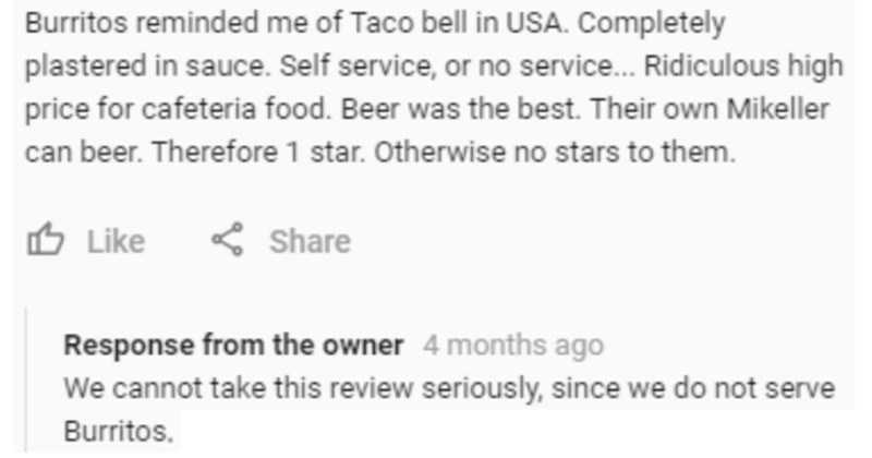 A collection of times that liars got called out for telling lies online | 4 months ago Burritos reminded Taco bell USA. Completely plastered sauce. Self service, or no service. Ridiculous high price cafeteria food. Beer best. Their own Mikeller can beer. Therefore 1 star. Otherwise no stars them. O Like Share Response owner 4 months ago cannot take this review seriously, since do not serve Burritos.