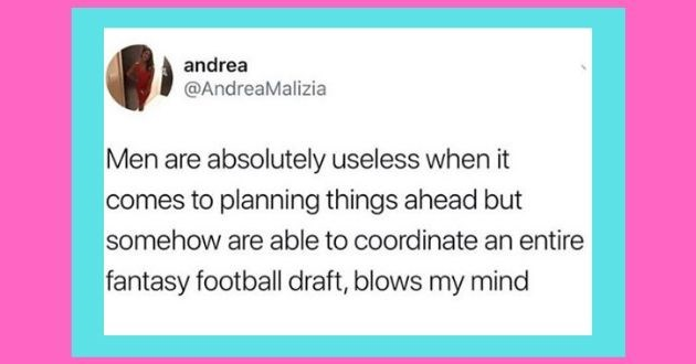 funny tweets roasting women men tweets twitter battle of the sexes | andrea @AndreaMalizia Men are absolutely useless comes planning things ahead but somehow are able coordinate an entire fantasy football draft, blows my mind