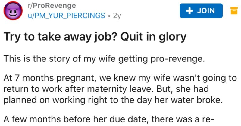Pregnant woman takes ultimate pro revenge on company that   r/ProRevenge u/PM_YUR_PIERCINGS 2y JOIN Try take away job? Quit glory This is story my wife getting pro-revenge. At 7 months pregnant knew my wife wasn't going return work after maternity leave. But, she had planned on working right day her water broke few months before her due date, there re- structuring organization, she actually got promotion and small raise. But, her new direct manager at corporate level, and had never treated my