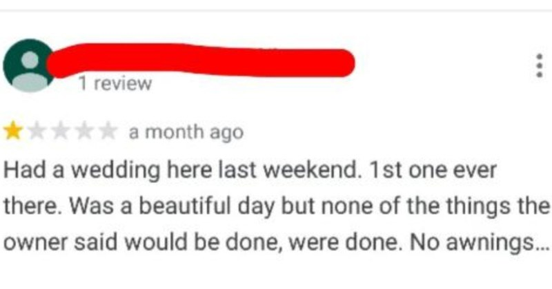 Bridezilla leaves a dishonest review, and the owner proceeds to call out her lies | 1 review month ago Had wedding here last weekend. 1st one ever there beautiful day but none things owner said would be done, were done. No awnings