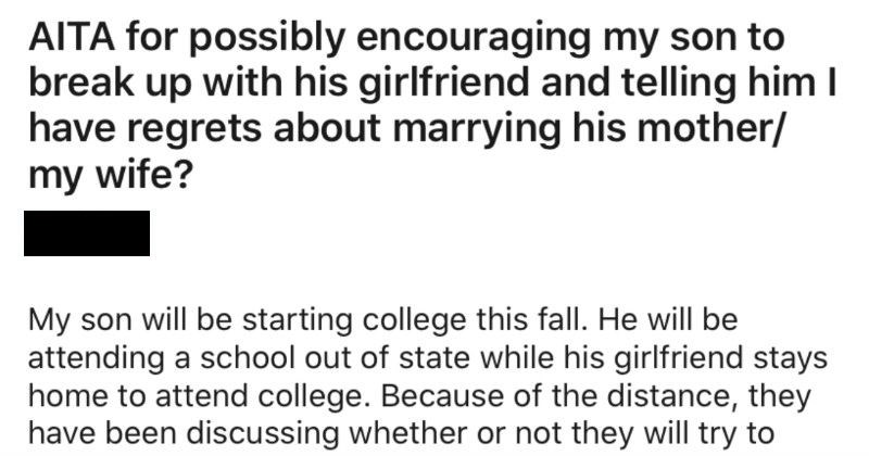 Dad tells his son that sometimes he regrets getting married | r/AmltheAsshole JOIN u/Clear_Chest 1d AITA possibly encouraging my son break up with his girlfriend and telling him have regrets about marrying his mother/ my wife? Asshole My son will be starting college this fall. He will be attending school out state while his girlfriend stays home attend college. Because distance, they have been discussing whether or not they will try make things work, and they have struggled make decision. He ask