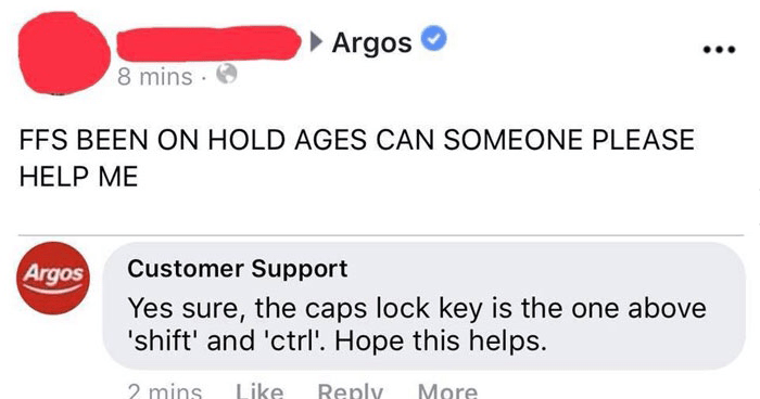Funny fake customer service trolling on facebook | Visitor Posts Argos 8 mins FFS BEEN ON HOLD AGES CAN SOMEONE PLEASE HELP Like Comment Share Argos Customer Support Yes sure caps lock key is one above 'shift' and 'ctrl Hope this helps. 2 mins Like Reply More